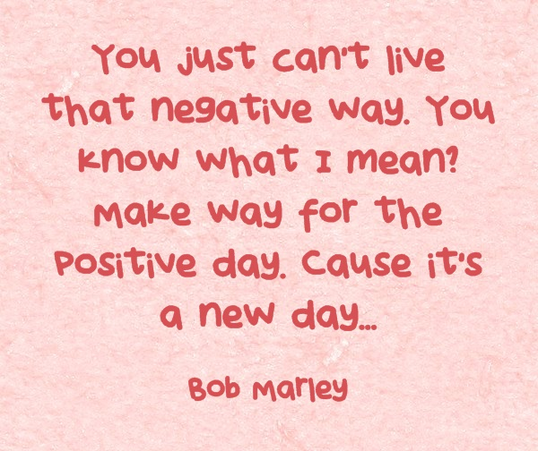 You can't live that negative way - Bob Marley